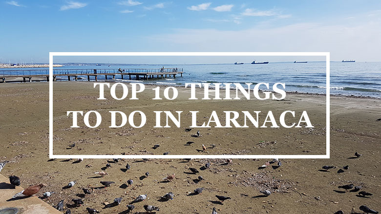 TOP 10 THINGS TO DO IN LARNACA – CYPRUS