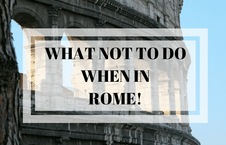 WHAT NOT TO DO IN ROME